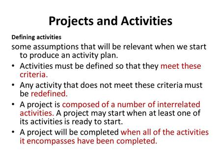 Projects and Activities Defining activities some assumptions that will be relevant when we start to produce an activity plan. Activities must be defined.