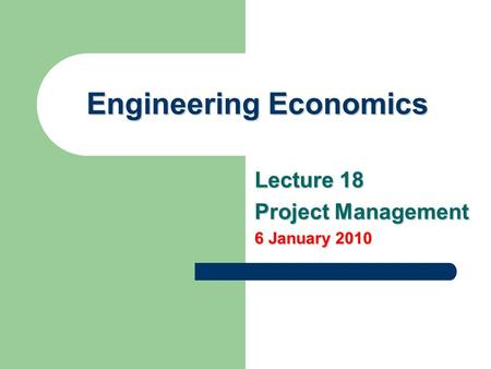 Engineering Economics Lecture 18 Project Management 6 January 2010.