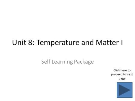 Unit 8: Temperature and Matter I Self Learning Package Click here to proceed to next page.
