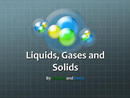 Liquids, Gases and Solids By Darwin and Deniz. This is a picture of the four stages of matter and what the conversion processes are called.
