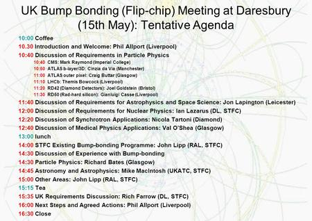 UK Bump Bonding (Flip-chip) Meeting at Daresbury (15th May): Tentative Agenda 10:00 Coffee 10.30 Introduction and Welcome: Phil Allport (Liverpool) 10:40.