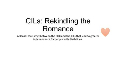 CILs: Rekindling the Romance A Kansas love story between the SILC and the CILs that lead to greater independence for people with disabilities.