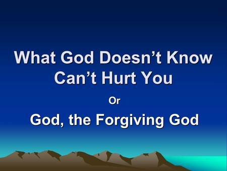 What God Doesn't Know Can't Hurt You Or God, the Forgiving God.