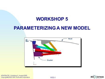 WS5-1 ADM704-705, Workshop 5, August 2005 Copyright  2005 MSC.Software Corporation WORKSHOP 5 PARAMETERIZING A NEW MODEL.