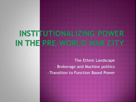 The Ethnic Landscape Brokerage and Machine politics Transition to Function Based Power.
