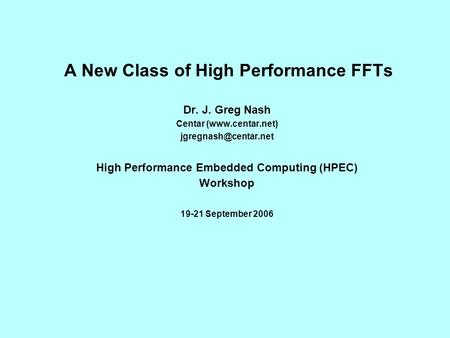A New Class of High Performance FFTs Dr. J. Greg Nash Centar (www.centar.net) High Performance Embedded Computing (HPEC) Workshop.
