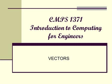 CMPS 1371 Introduction to Computing for Engineers VECTORS.