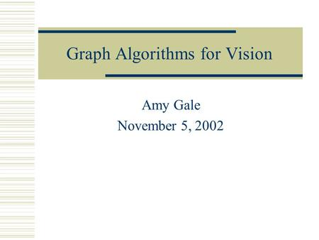 Graph Algorithms for Vision Amy Gale November 5, 2002.
