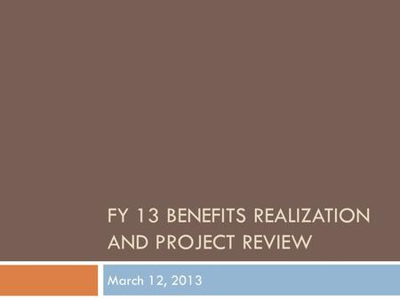 FY 13 BENEFITS REALIZATION AND PROJECT REVIEW March 12, 2013.