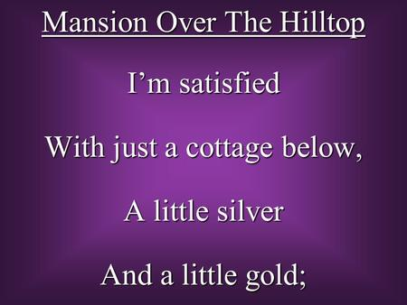 I'm satisfied With just a cottage below, A little silver And a little gold; Mansion Over The Hilltop.
