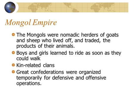 Mongol Empire The Mongols were nomadic herders of goats and sheep who lived off, and traded, the products of their animals. Boys and girls learned to ride.
