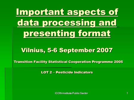 ICON-Institute Public Sector1 Important aspects of data processing and presenting format Vilnius, 5-6 September 2007 Transition Facility Statistical Cooperation.
