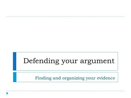 Defending your argument Finding and organizing your evidence.