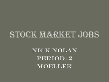 Stock Market Jobs Nick Nolan Period: 2 Moeller. Stock Broker Full Service Broker –Execute trades –Offer advice to clients –Ex: Citigroup & Morgan Stanley.