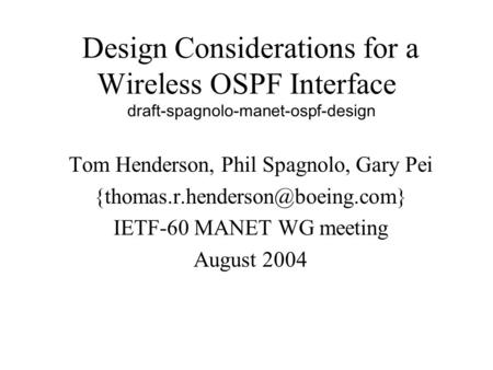 Design Considerations for a Wireless OSPF Interface draft-spagnolo-manet-ospf-design Tom Henderson, Phil Spagnolo, Gary Pei