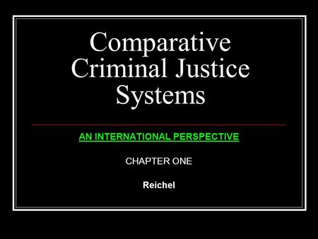 Comparative Criminal Justice Systems AN INTERNATIONAL PERSPECTIVE CHAPTER ONE Reichel.
