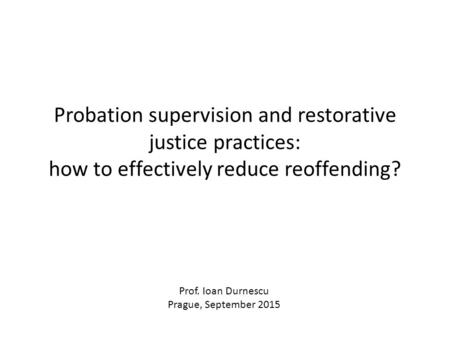 Probation supervision and restorative justice practices: how to effectively reduce reoffending? Prof. Ioan Durnescu Prague, September 2015.