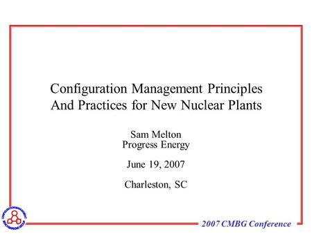 2007 CMBG Conference Sam Melton Progress Energy June 19, 2007 Charleston, SC Configuration Management Principles And Practices for New Nuclear Plants.
