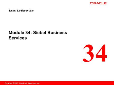 34 Copyright © 2007, Oracle. All rights reserved. Module 34: Siebel Business Services Siebel 8.0 Essentials.