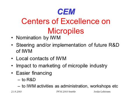 21.9.2003IWM 2003 Seattle Jouko Lehtonen CEM CEM Centers of Excellence on Micropiles Nomination by IWM Steering and/or implementation of future R&D of.