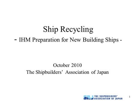 1 Ship Recycling - IHM Preparation for New Building Ships - October 2010 The Shipbuilders' Association of Japan.