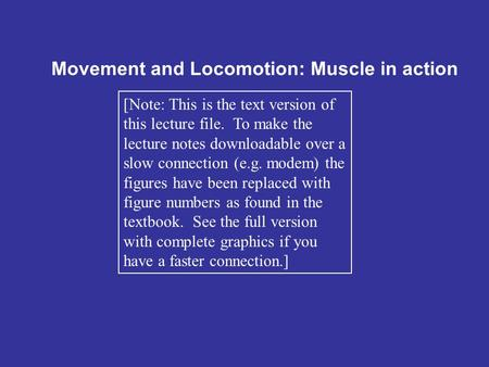 Movement and Locomotion: Muscle in action [Note: This is the text version of this lecture file. To make the lecture notes downloadable over a slow connection.