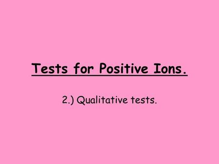 Tests for Positive Ions. 2.) Qualitative tests.. Learning Objectives. By the end of the session: Everyone will have experience of carrying out qualitative.