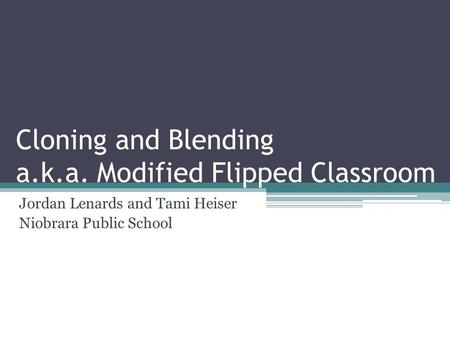 Cloning and Blending a.k.a. Modified Flipped Classroom Jordan Lenards and Tami Heiser Niobrara Public School.