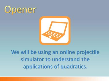 We will be using an online projectile simulator to understand the applications of quadratics.
