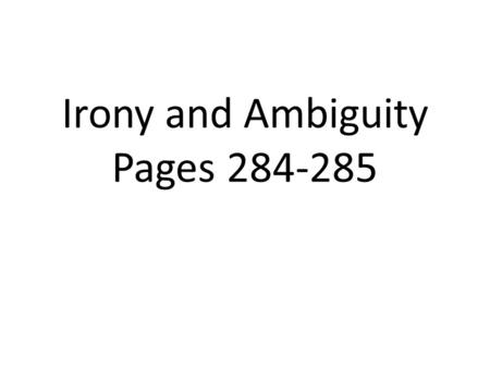 Irony and Ambiguity Pages 284-285. Surprises, Twists, and Mysteries 1.Fiction, really good fiction, reflects the _______________________________________.