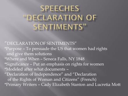 """ DECLARATION OF SENTIMENTS"" *Purpose – To persuade the US that women had rights and give them solutions *Where and When – Seneca Falls, NY 1848 *Significance."
