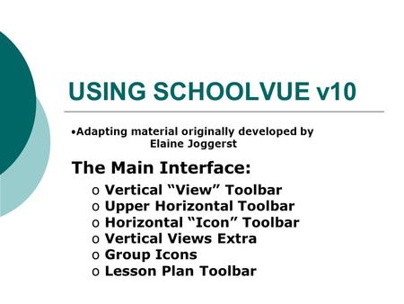"USING SCHOOLVUE v10 The Main Interface: o Vertical ""View"" Toolbar o Upper Horizontal Toolbar o Horizontal ""Icon"" Toolbar o Vertical Views Extra o Group."