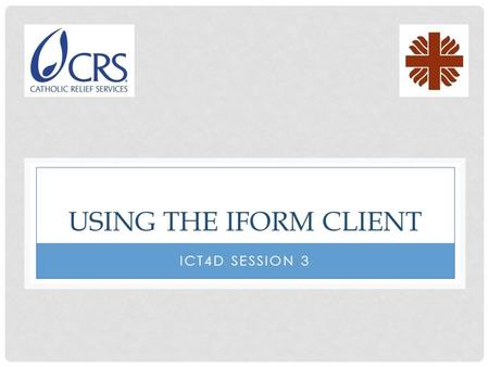 USING THE IFORM CLIENT ICT4D SESSION 3. RUNNING IFORM To start the iForm client, locate the CRS iForm icon, and click on it.