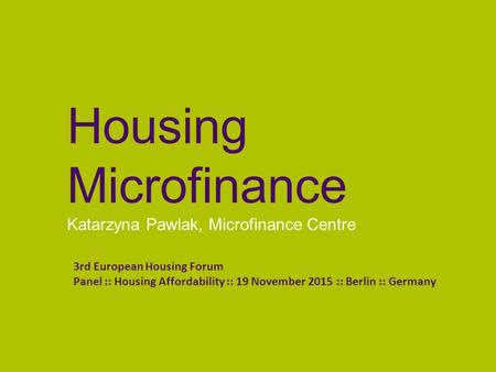 Housing Microfinance Katarzyna Pawlak, Microfinance Centre 3rd European Housing Forum Panel :: Housing Affordability :: 19 November 2015 :: Berlin :: Germany.