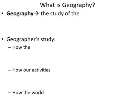 What is Geography? Geography  the study of the Geographer's study: – How the – How our activities – How the world.