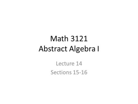 Math 3121 Abstract Algebra I Lecture 14 Sections 15-16.