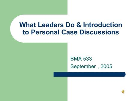 What Leaders Do & Introduction to Personal Case Discussions BMA 533 September, 2005.