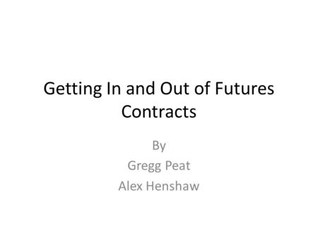 Getting In and Out of Futures Contracts By Gregg Peat Alex Henshaw.