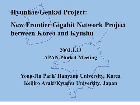 Hyunhae/Genkai Project: New Frontier Gigabit Network Project between Korea and Kyushu 2002.1.23 APAN Phuket Meeting Yong-Jin Park/ Hanyang University,