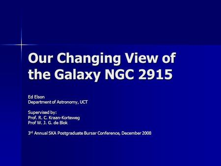 Our Changing View of the Galaxy NGC 2915 Ed Elson Department of Astronomy, UCT Supervised by: Prof. R. C. Kraan-Korteweg Prof W. J. G. de Blok 3 rd Annual.