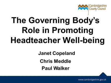 The Governing Body's Role in Promoting Headteacher Well-being Janet Copeland Chris Meddle Paul Walker.