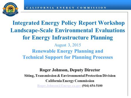 C A L I F O R N I A E N E R G Y C O M M I S S I O N Integrated Energy Policy Report Workshop Landscape-Scale Environmental Evaluations for Energy Infrastructure.