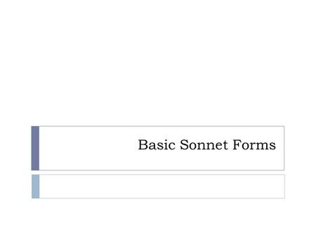 "Basic Sonnet Forms.  From the Italian word sonnetto, meaning ""little song.""  Almost always consists of 14 lines, consisting of two parts: an octave."
