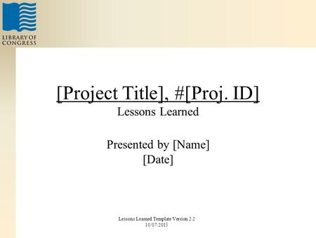 [Project Title], #[Proj. ID] Lessons Learned Presented by [Name] [Date] Lessons Learned Template Version 2.2 10/07/2015.