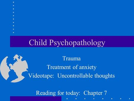 Child Psychopathology Trauma Treatment of anxiety Videotape: Uncontrollable thoughts Reading for today: Chapter 7.
