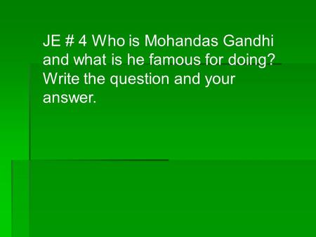 JE # 4 Who is Mohandas Gandhi and what is he famous for doing? Write the question and your answer.