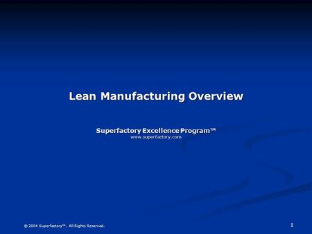 1 © 2004 Superfactory™. All Rights Reserved. Lean Manufacturing Overview Superfactory Excellence Program™ www.superfactory.com.