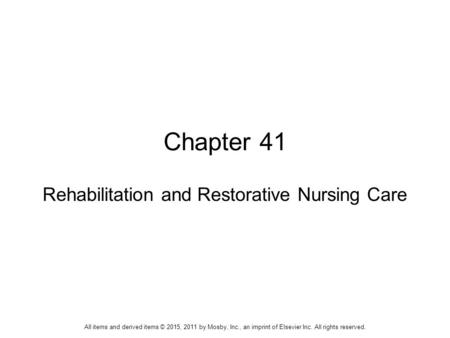 Chapter 41 Rehabilitation and Restorative Nursing Care All items and derived items © 2015, 2011 by Mosby, Inc., an imprint of Elsevier Inc. All rights.