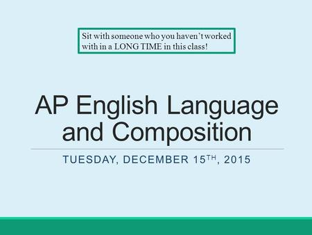 AP English Language and Composition TUESDAY, DECEMBER 15 TH, 2015 Sit with someone who you haven't worked with in a LONG TIME in this class!