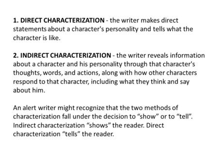 1. DIRECT CHARACTERIZATION - the writer makes direct statements about a character's personality and tells what the character is like. 2. INDIRECT CHARACTERIZATION.